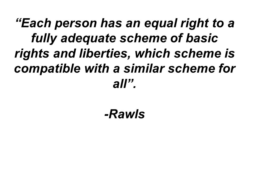 Each person has an equal right to a fully adequate scheme of basic rights and liberties, which scheme is compatible with a similar scheme for all. -Ra