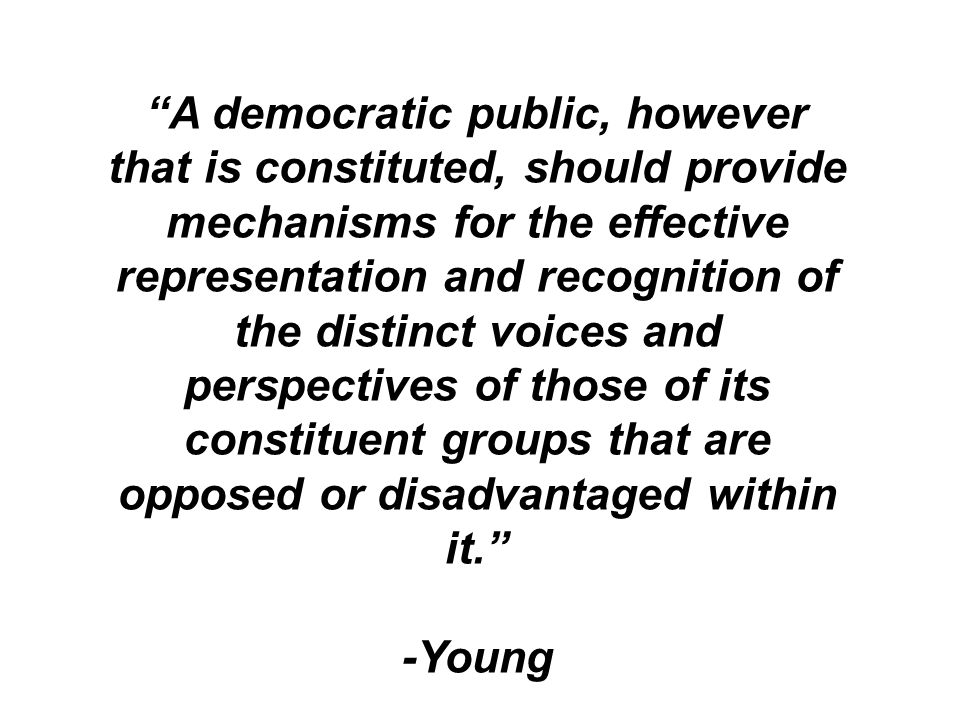A democratic public, however that is constituted, should provide mechanisms for the effective representation and recognition of the distinct voices an