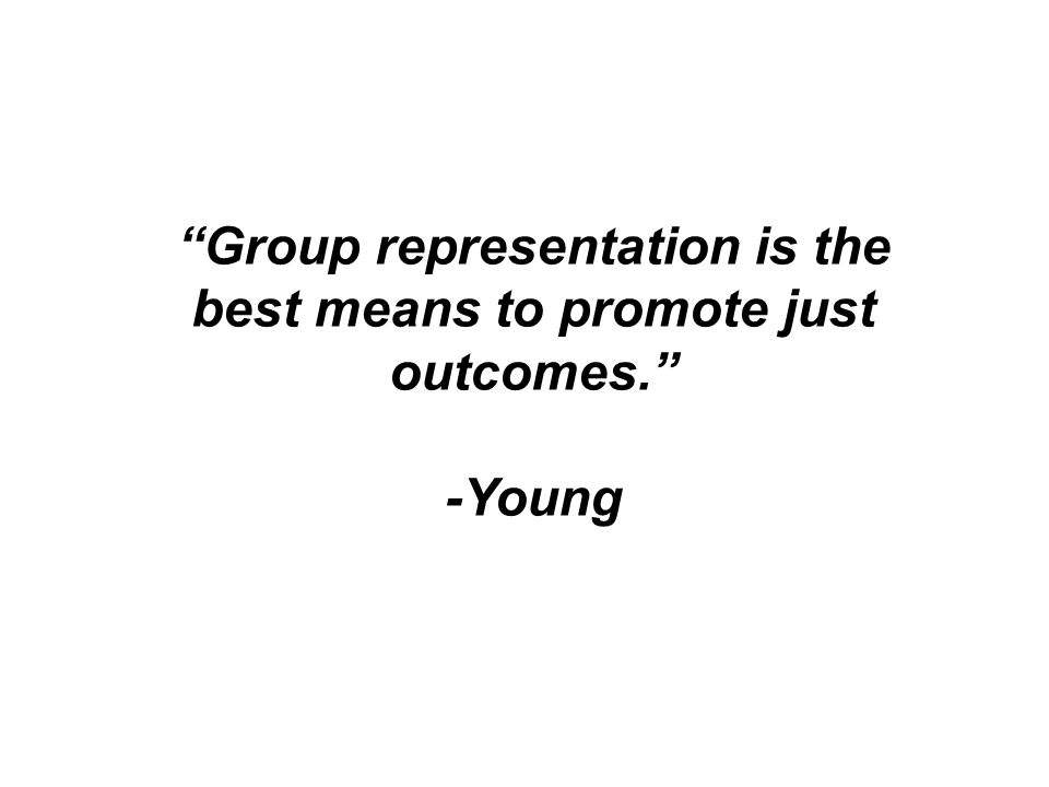 Group representation is the best means to promote just outcomes. -Young
