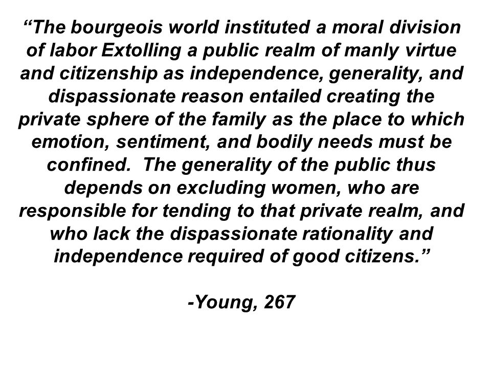 The bourgeois world instituted a moral division of labor Extolling a public realm of manly virtue and citizenship as independence, generality, and dis