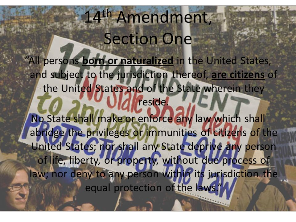 14 th Amendment, Section One All persons born or naturalized in the United States, and subject to the jurisdiction thereof, are citizens of the United