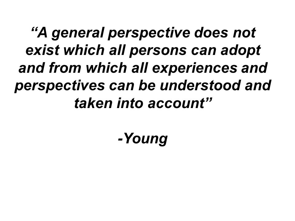 A general perspective does not exist which all persons can adopt and from which all experiences and perspectives can be understood and taken into acco