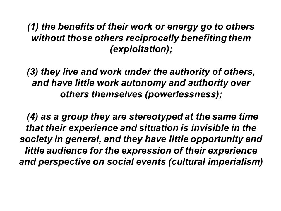 (1) the benefits of their work or energy go to others without those others reciprocally benefiting them (exploitation); (3) they live and work under t