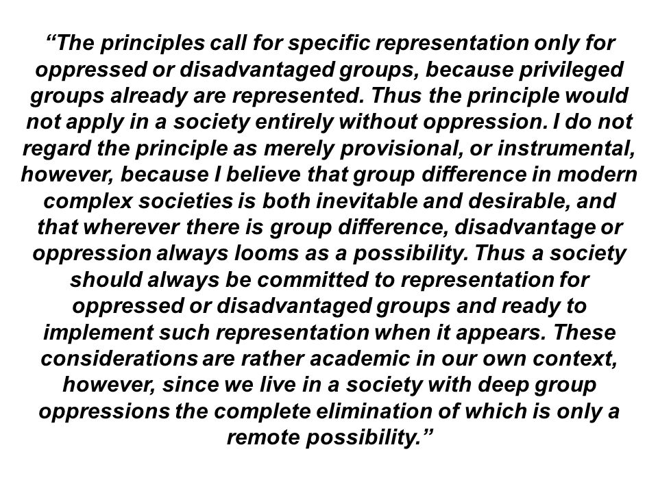 The principles call for specific representation only for oppressed or disadvantaged groups, because privileged groups already are represented. Thus th