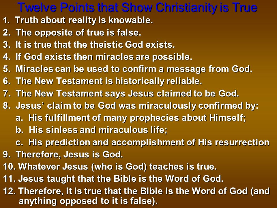 Twelve Points that Show Christianity is True 1. Truth about reality is knowable. 2. The opposite of true is false. 3. It is true that the theistic God