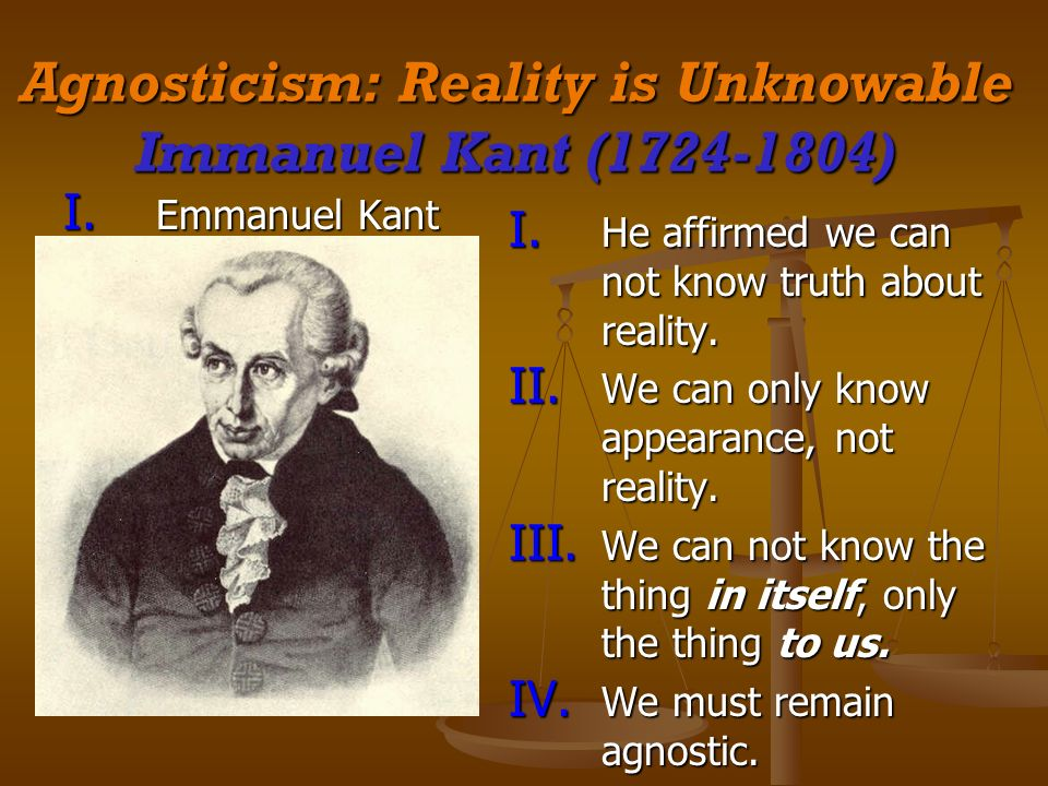 Agnosticism: Reality is Unknowable Immanuel Kant (1724-1804) I. Emmanuel Kant I. He affirmed we can not know truth about reality. II. We can only know