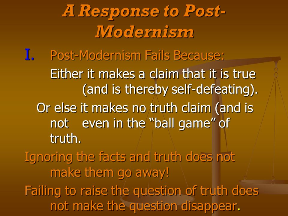 A Response to Post- Modernism I. Post-Modernism Fails Because: Either it makes a claim that it is true (and is thereby self-defeating). Or else it mak