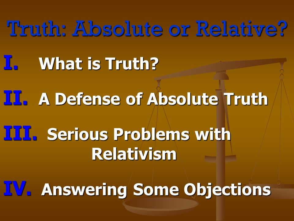 Truth: Absolute or Relative? I. W hat is Truth? II. A Defense of Absolute Truth III. S erious Problems with Relativism IV. A nswering Some Objections