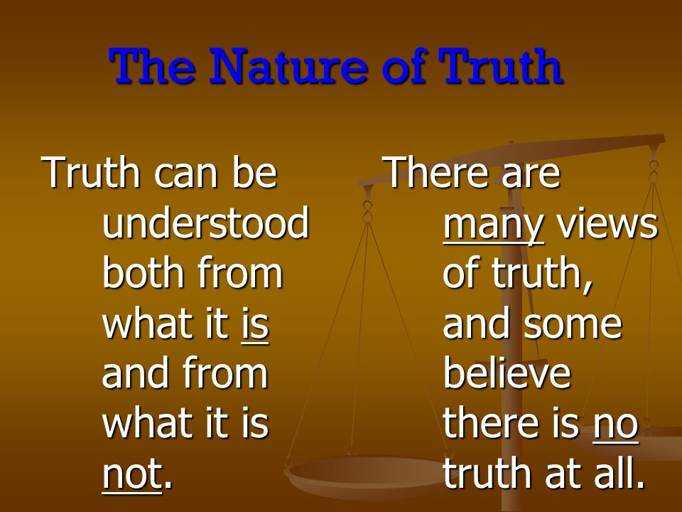The Nature of Truth Truth can be understood both from what it is and from what it is not. There are many views of truth, and some believe there is no