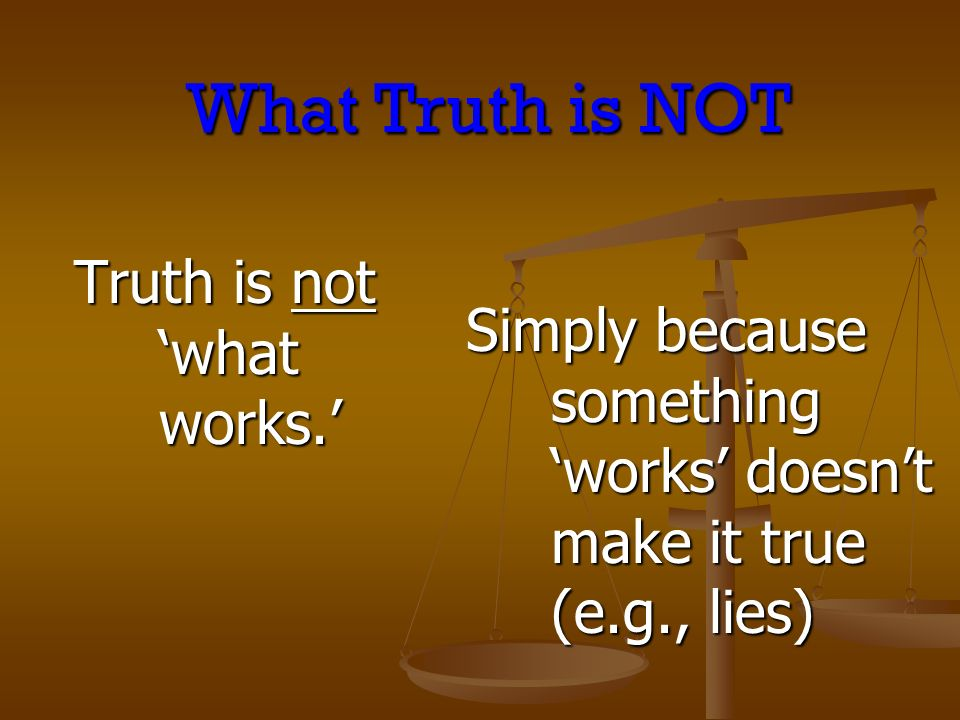 Truth is not what works. Simply because something works doesnt make it true (e.g., lies) What Truth is NOT