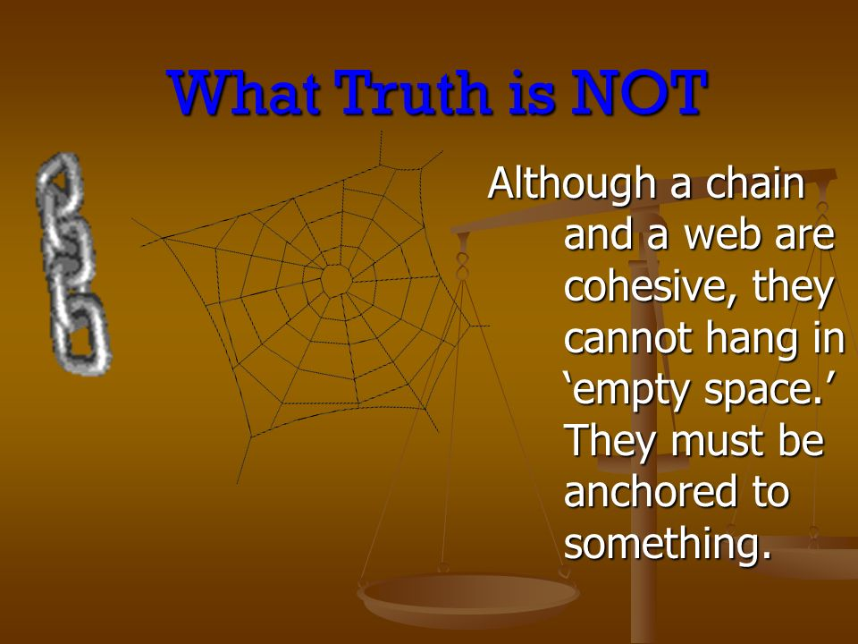Although a chain and a web are cohesive, they cannot hang in empty space. They must be anchored to something. What Truth is NOT