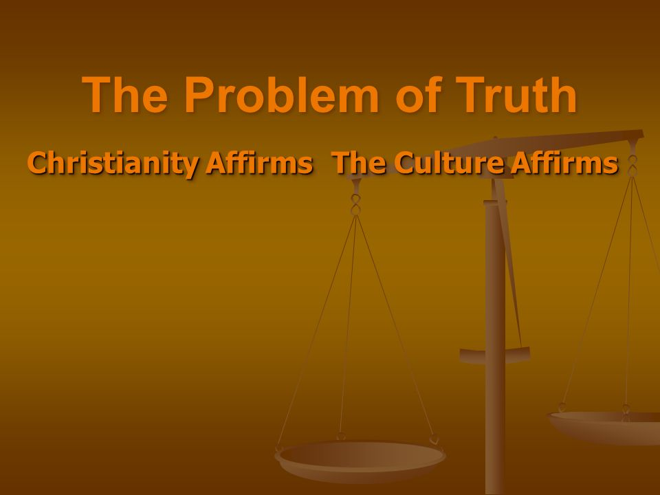 Christianity Affirms Christianity Affirms The Culture Affirms The Problem of Truth