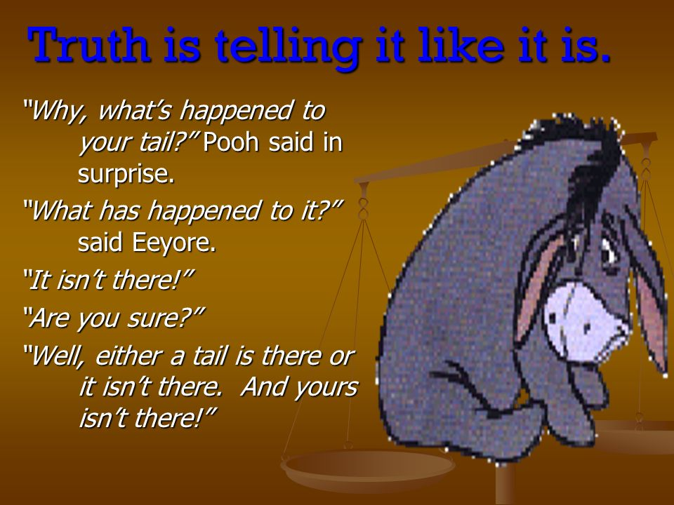 Truth is telling it like it is. Why, whats happened to your tail? Pooh said in surprise. What has happened to it? said Eeyore. It isnt there! Are you