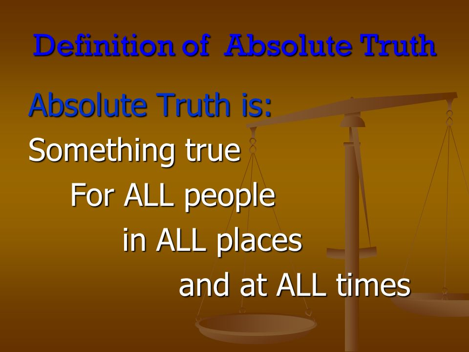 Definition of Absolute Truth Absolute Truth is: Something true For ALL people in ALL places and at ALL times and at ALL times