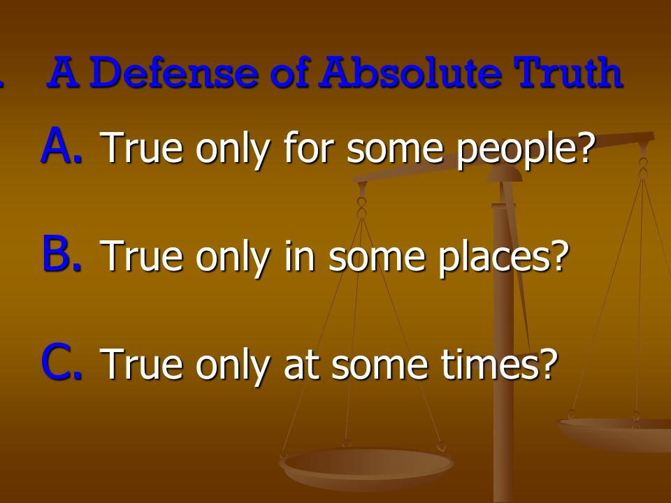 II.A Defense of Absolute Truth A. True only for some people? B. True only in some places? C. True only at some times?