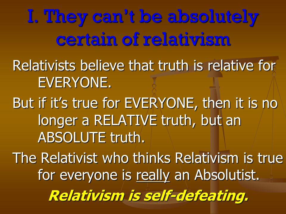 I. They cant be absolutely certain of relativism Relativists believe that truth is relative for EVERYONE. But if its true for EVERYONE, then it is no