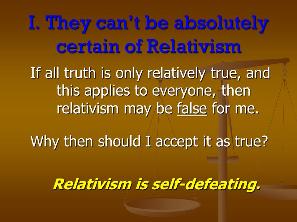 I. They cant be absolutely certain of Relativism If all truth is only relatively true, and this applies to everyone, then relativism may be false for