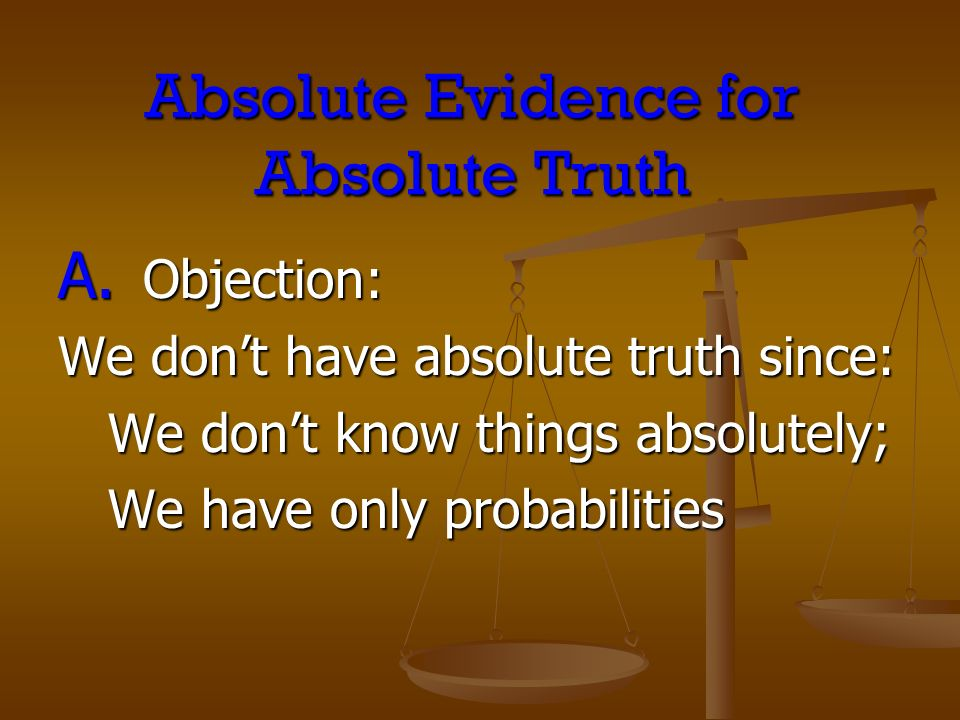 Absolute Evidence for Absolute Truth A. Objection: We dont have absolute truth since: We dont know things absolutely; We dont know things absolutely;