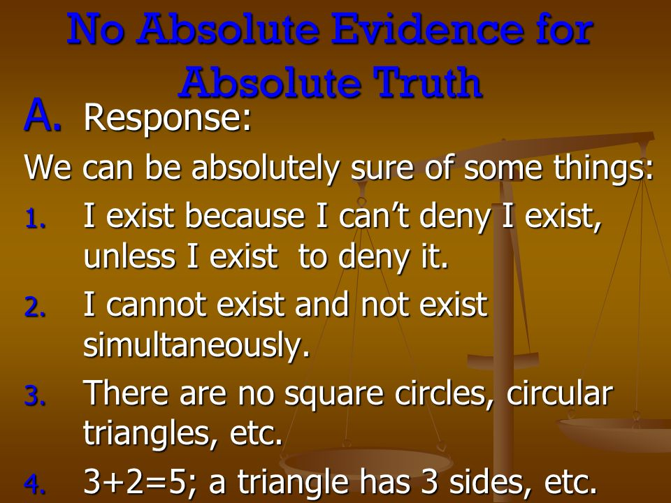 No Absolute Evidence for Absolute Truth A. Response: We can be absolutely sure of some things: 1. I exist because I cant deny I exist, unless I exist