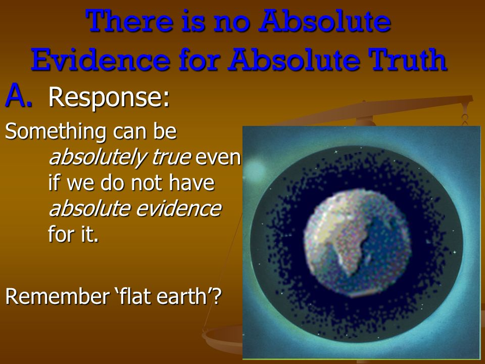 There is no Absolute Evidence for Absolute Truth A. Response: Something can be absolutely true even if we do not have absolute evidence for it. Rememb