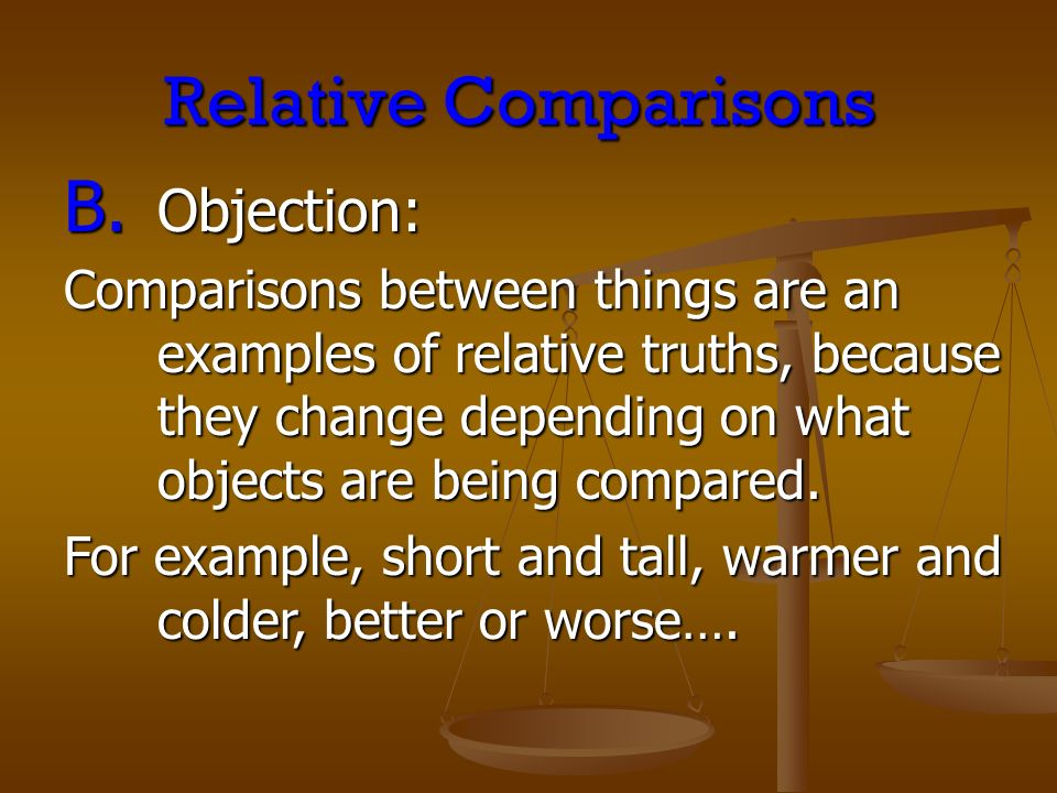 Relative Comparisons B. Objection: Comparisons between things are an examples of relative truths, because they change depending on what objects are be