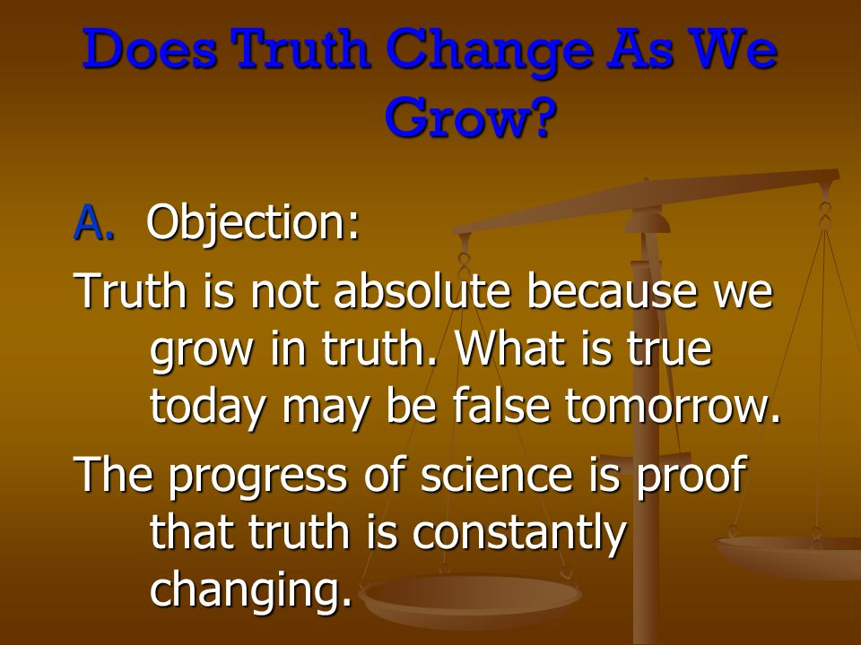 Does Truth Change As We Grow? A. Objection: Truth is not absolute because we grow in truth. What is true today may be false tomorrow. The progress of