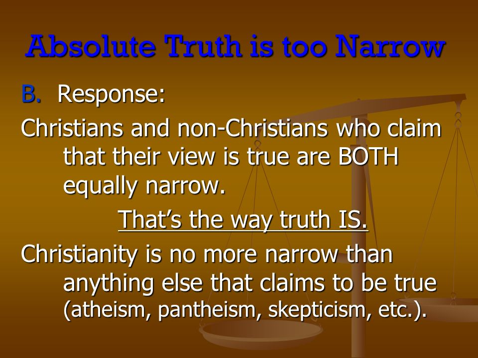 Absolute Truth is too Narrow B. Response: Christians and non-Christians who claim that their view is true are BOTH equally narrow. Thats the way truth