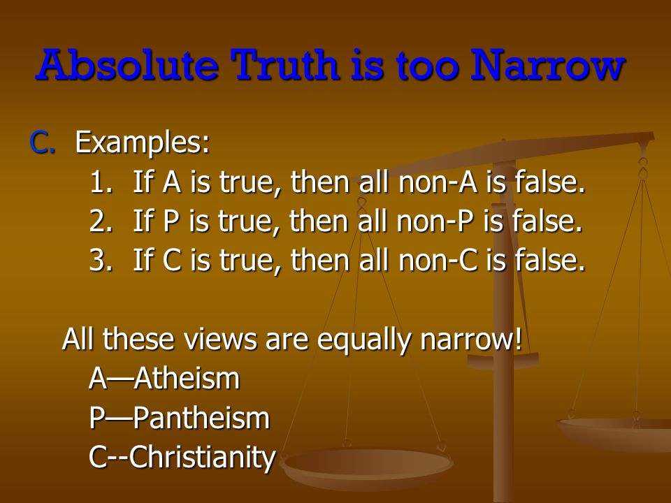 Absolute Truth is too Narrow C. Examples: 1. If A is true, then all non-A is false. 2. If P is true, then all non-P is false. 3. If C is true, then al