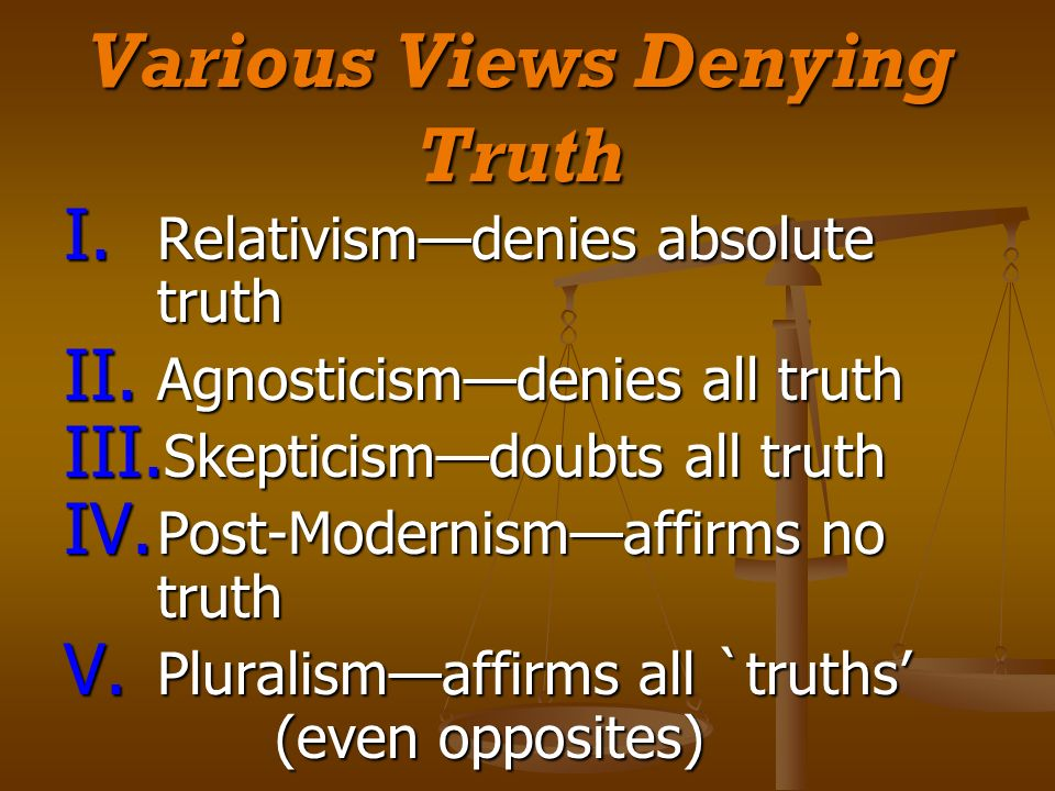 Various Views Denying Truth I. Relativismdenies absolute truth II. Agnosticismdenies all truth III. Skepticismdoubts all truth IV. Post-Modernismaffir