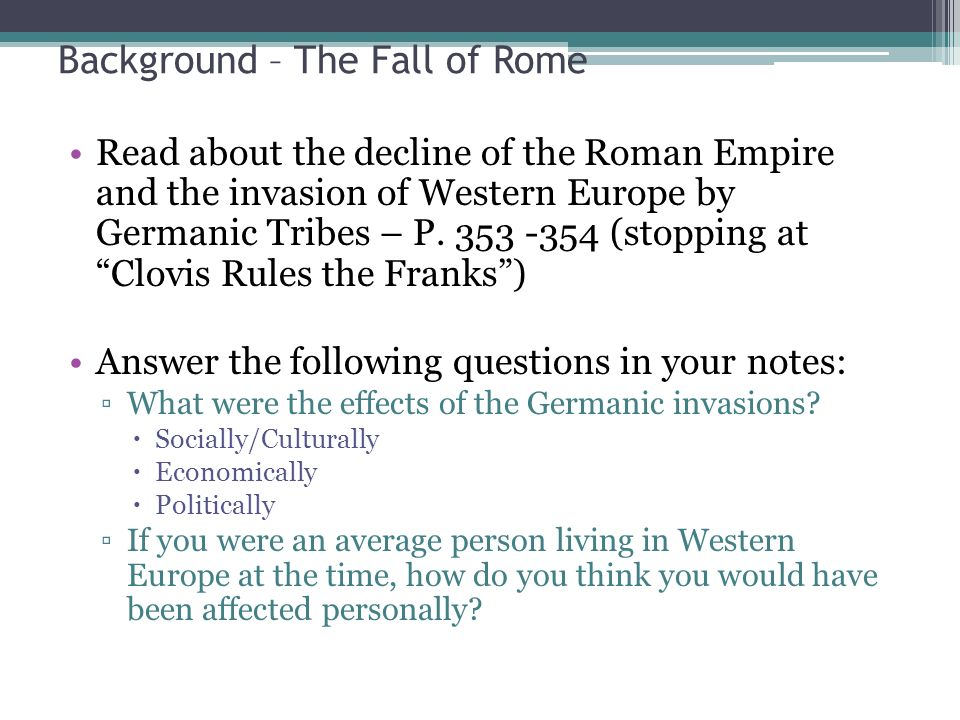 Background – The Fall of Rome Read about the decline of the Roman Empire and the invasion of Western Europe by Germanic Tribes – P.