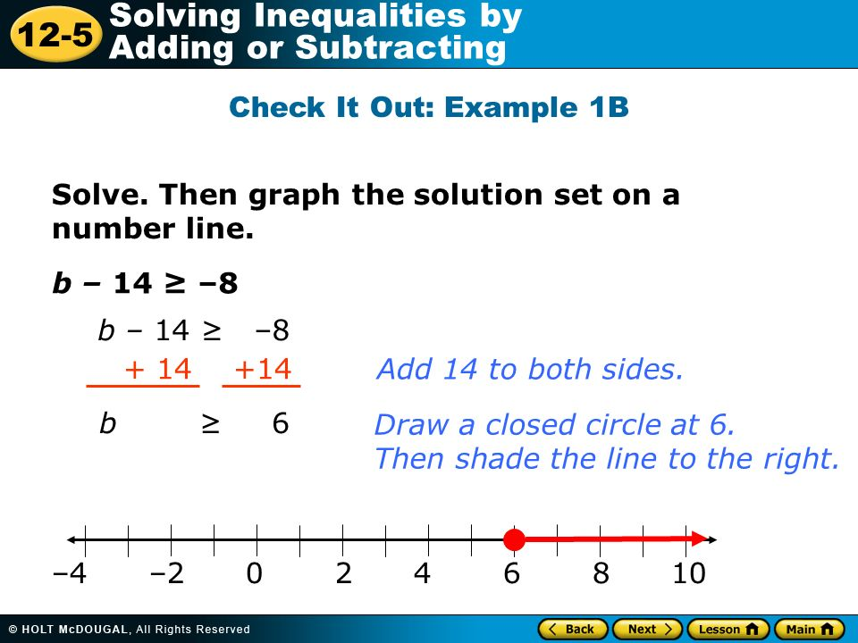 12-5 Solving Inequalities by Adding or Subtracting Solve. Then graph the solution set on a number line. b – 14 –8 + 14 +14 b 6 Add 14 to both sides. D