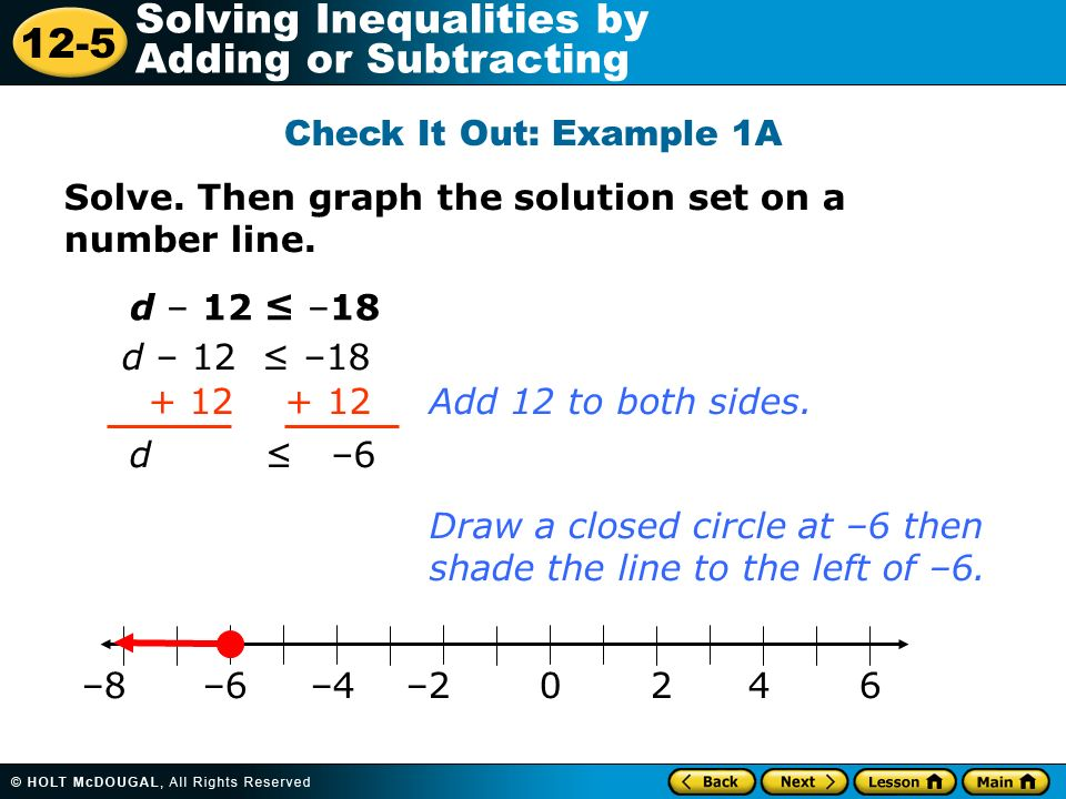 12-5 Solving Inequalities by Adding or Subtracting Solve. Then graph the solution set on a number line. d – 12 –18 + 12 d –6 Add 12 to both sides. Dra