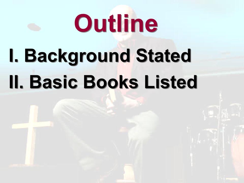 Outline I. Background Stated II. Basic Books Listed I. Background Stated II. Basic Books Listed