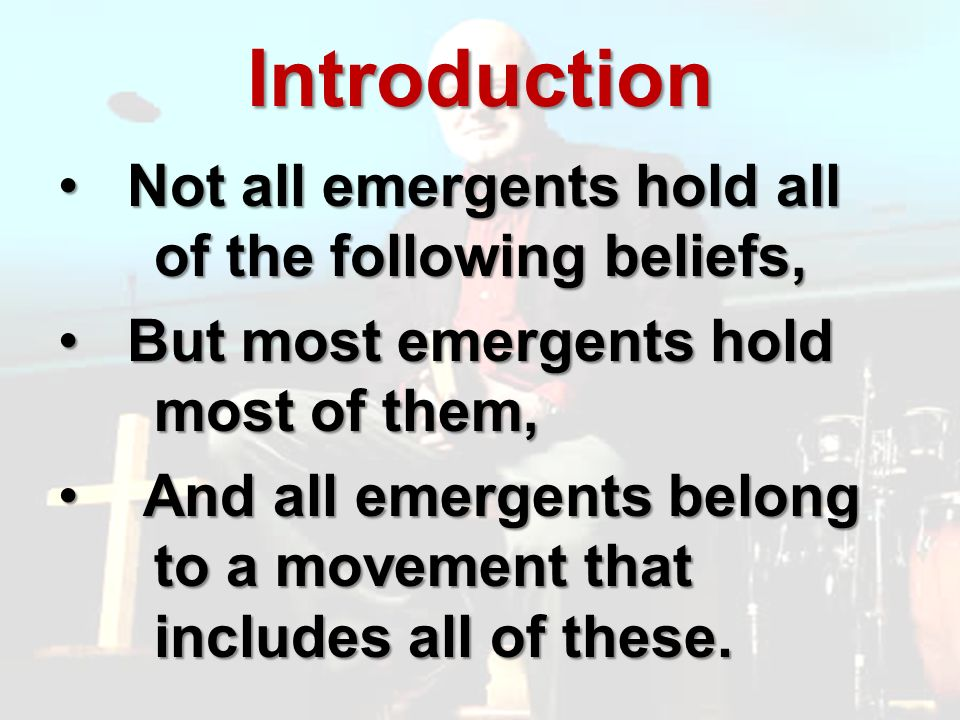 Introduction Not all emergents hold all of the following beliefs, Not all emergents hold all of the following beliefs, But most emergents hold most of them, But most emergents hold most of them, And all emergents belong to a movement that includes all of these.