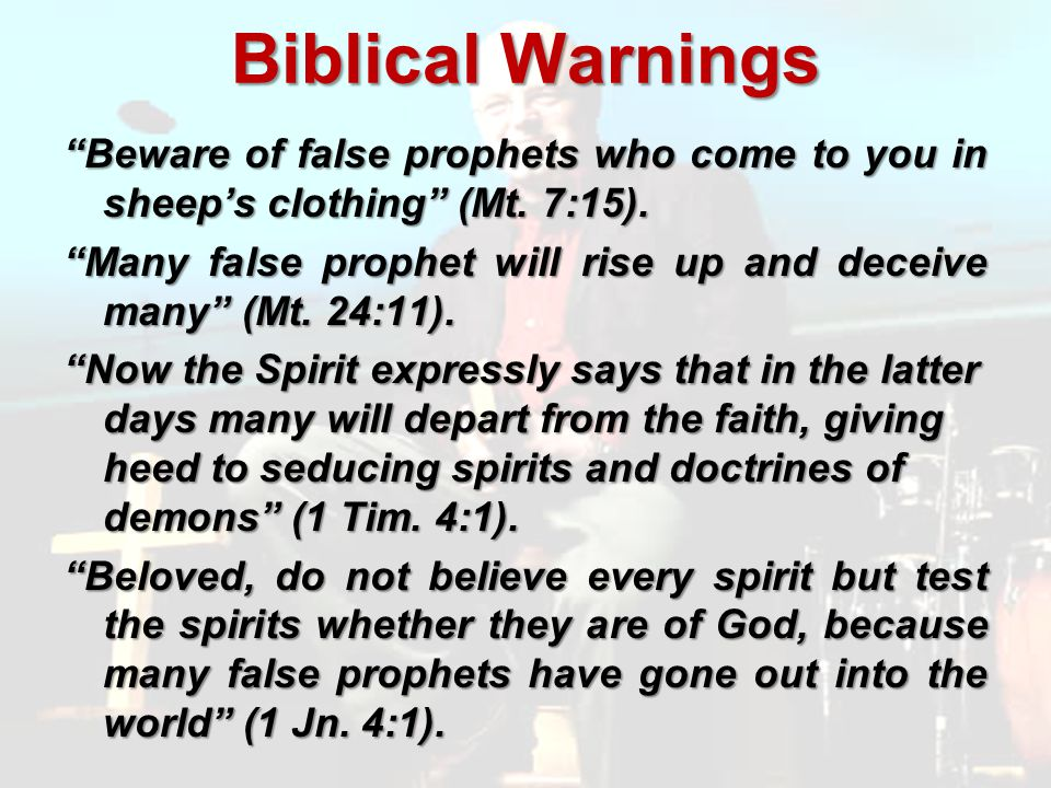Biblical Warnings Beware of false prophets who come to you in sheeps clothing (Mt.