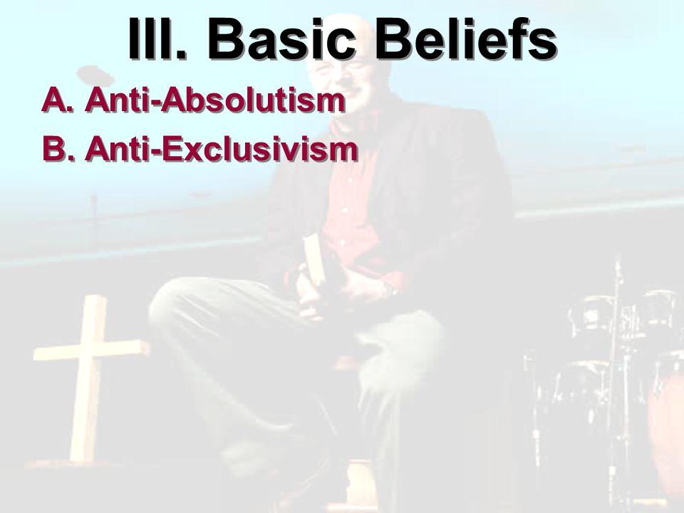 III. Basic Beliefs A. Anti-Absolutism B. Anti-Exclusivism A. Anti-Absolutism B. Anti-Exclusivism