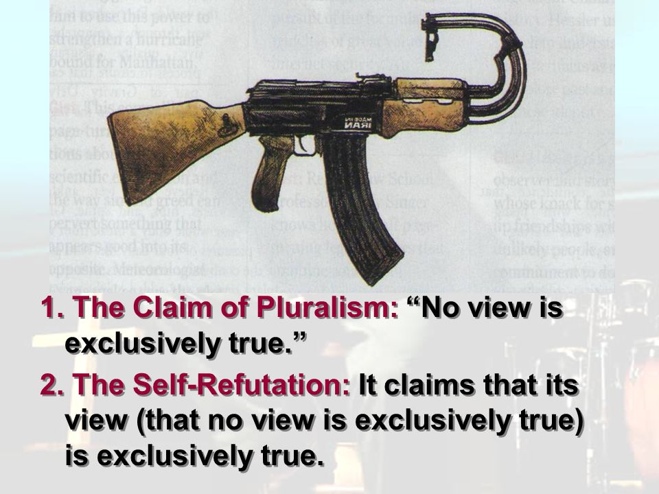 Pluralism 1. The Claim of Pluralism: No view is exclusively true.