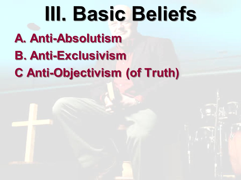 III. Basic Beliefs A. Anti-Absolutism B. Anti-Exclusivism C Anti-Objectivism (of Truth) A.