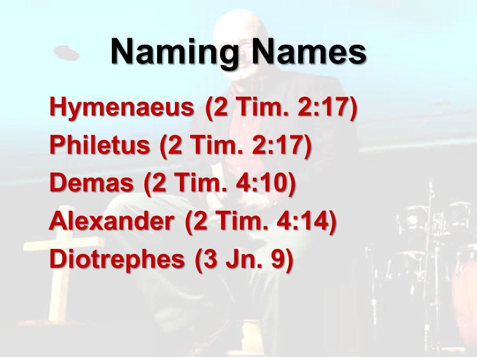 Naming Names Hymenaeus (2 Tim. 2:17) Philetus (2 Tim.