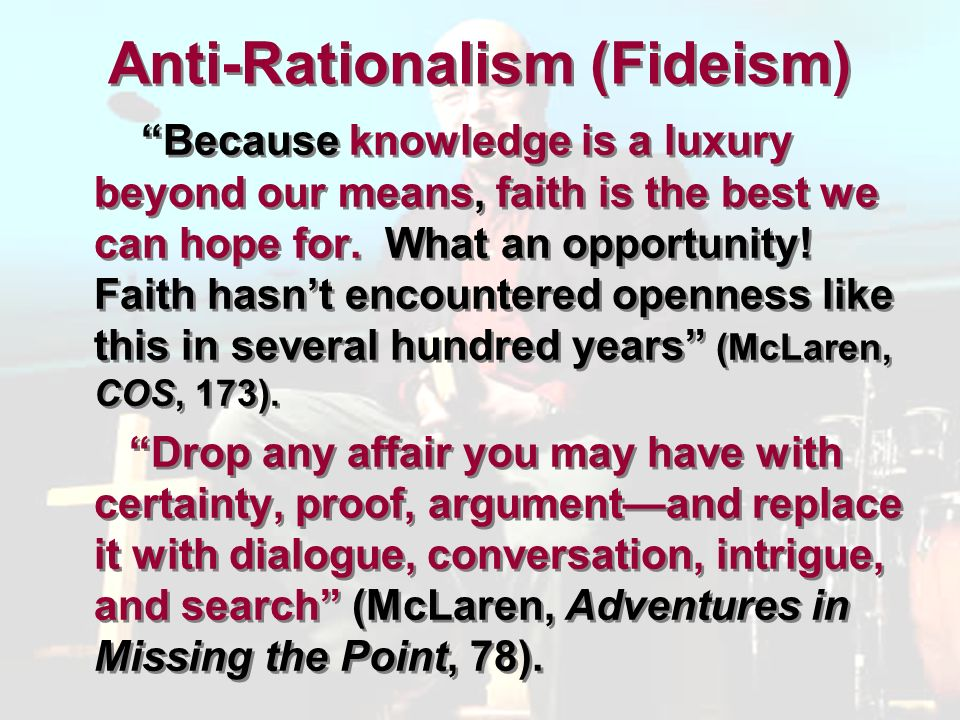 Anti-Rationalism (Fideism) Because knowledge is a luxury beyond our means, faith is the best we can hope for.