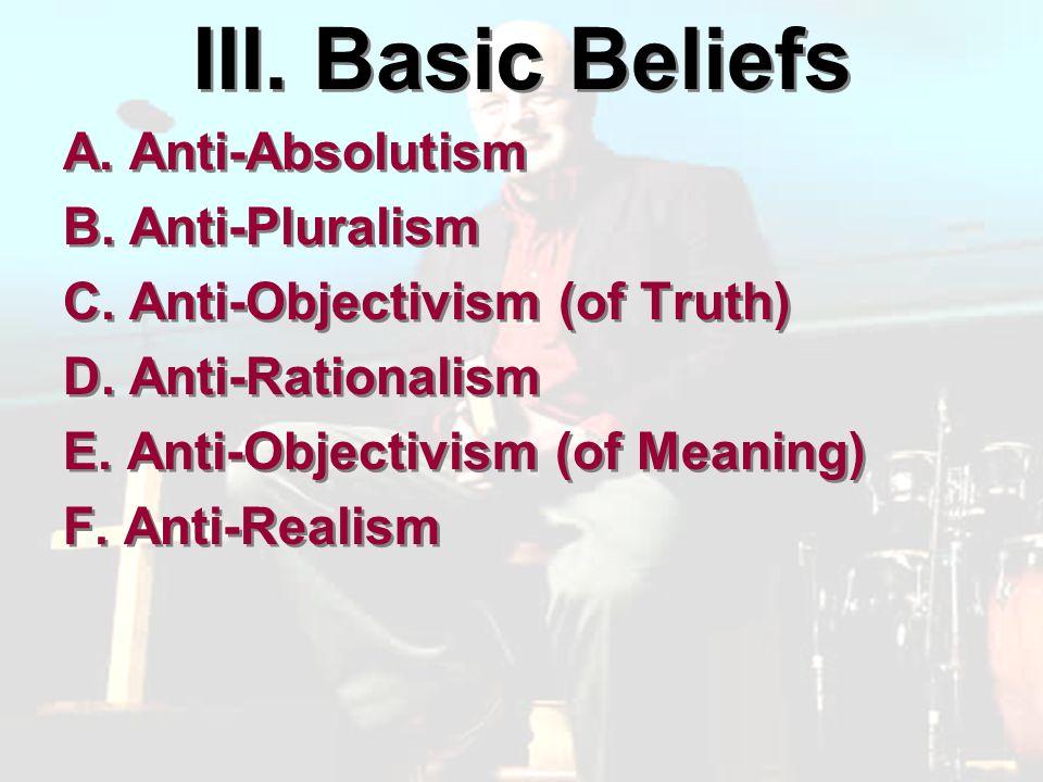 III. Basic Beliefs A. Anti-Absolutism B. Anti-Pluralism C.