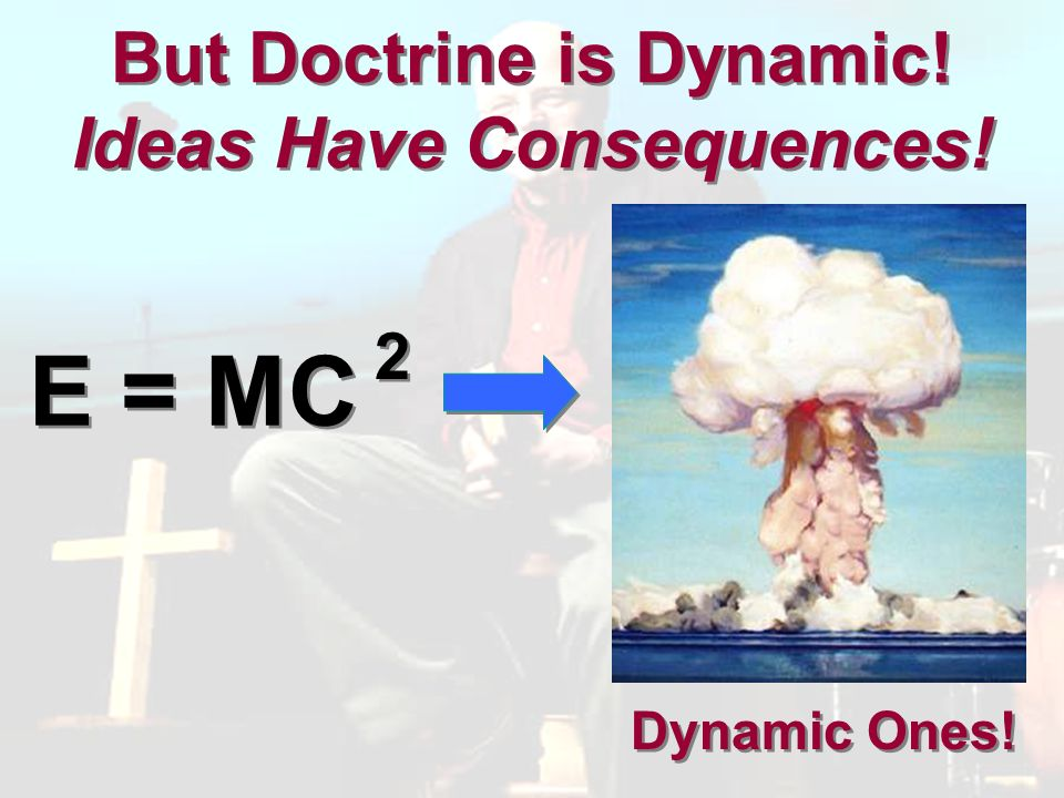 But Doctrine is Dynamic! Ideas Have Consequences! E = MC 2 2 Dynamic Ones!