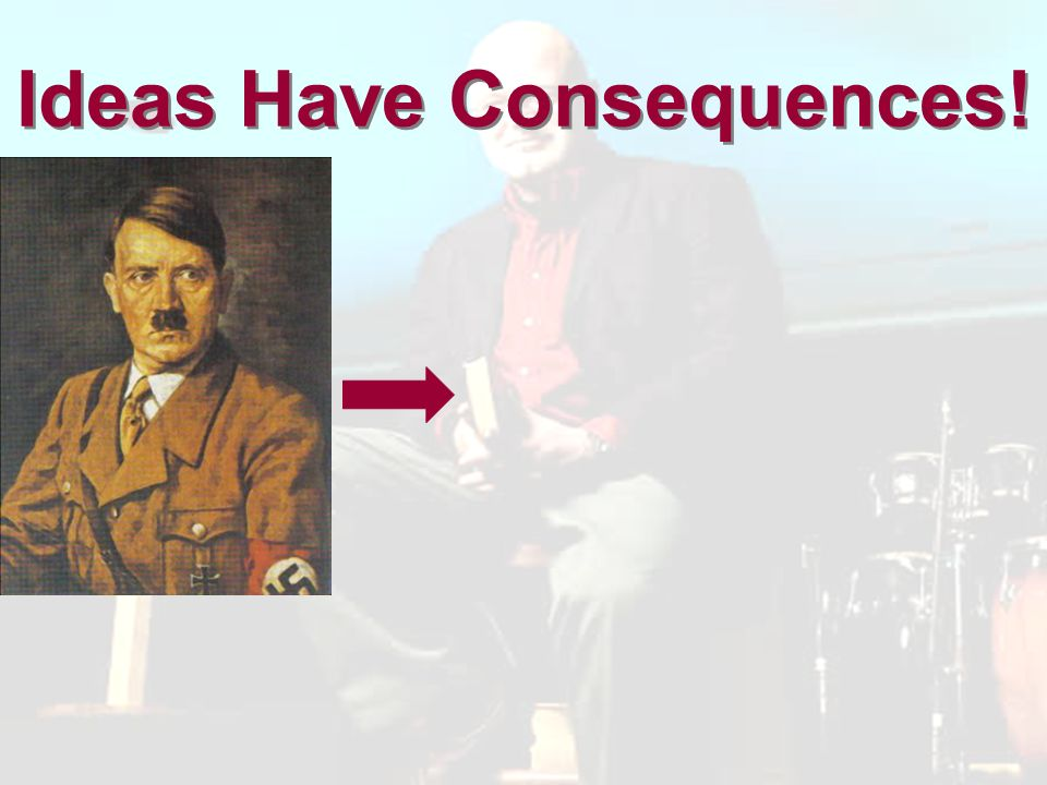 Ideas Have Consequences!
