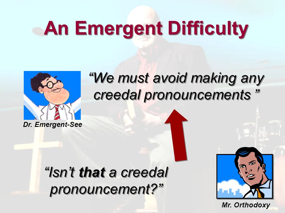 We must avoid making any creedal pronouncements An Emergent Difficulty Isnt that a creedal pronouncement.