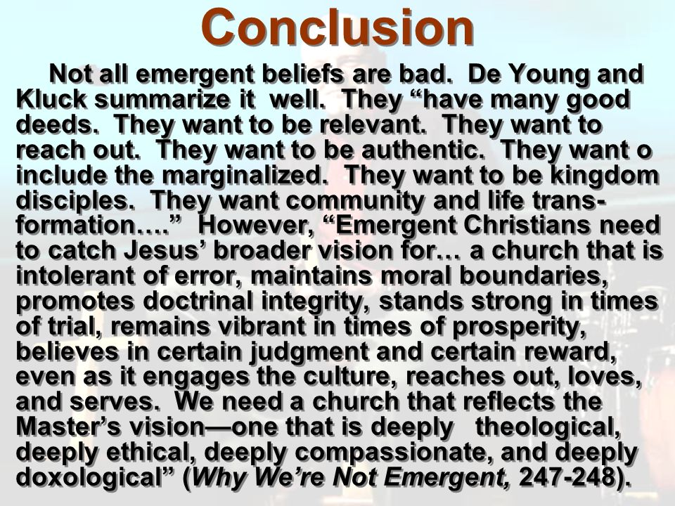 Conclusion Not all emergent beliefs are bad. De Young and Kluck summarize it well.