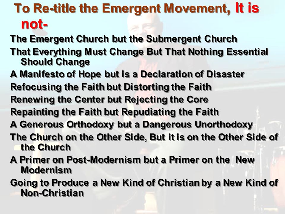 To Re-title the Emergent Movement, It is not- The Emergent Church but the Submergent Church That Everything Must Change But That Nothing Essential Should Change A Manifesto of Hope but is a Declaration of Disaster Refocusing the Faith but Distorting the Faith Renewing the Center but Rejecting the Core Repainting the Faith but Repudiating the Faith A Generous Orthodoxy but a Dangerous Unorthodoxy The Church on the Other Side, But it is on the Other Side of the Church A Primer on Post-Modernism but a Primer on the New Modernism Going to Produce a New Kind of Christian by a New Kind of Non-Christian To Re-title the Emergent Movement, It is not- The Emergent Church but the Submergent Church That Everything Must Change But That Nothing Essential Should Change A Manifesto of Hope but is a Declaration of Disaster Refocusing the Faith but Distorting the Faith Renewing the Center but Rejecting the Core Repainting the Faith but Repudiating the Faith A Generous Orthodoxy but a Dangerous Unorthodoxy The Church on the Other Side, But it is on the Other Side of the Church A Primer on Post-Modernism but a Primer on the New Modernism Going to Produce a New Kind of Christian by a New Kind of Non-Christian