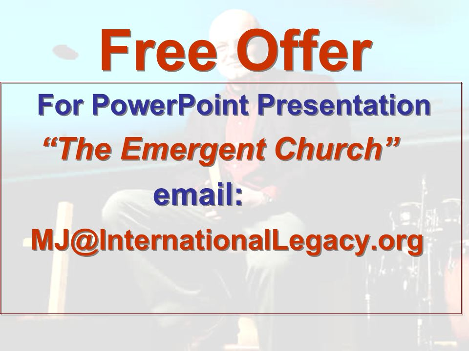 Free Offer For PowerPoint Presentation The Emergent Church email: MJ@InternationalLegacy.org For PowerPoint Presentation The Emergent Church email: MJ@InternationalLegacy.org