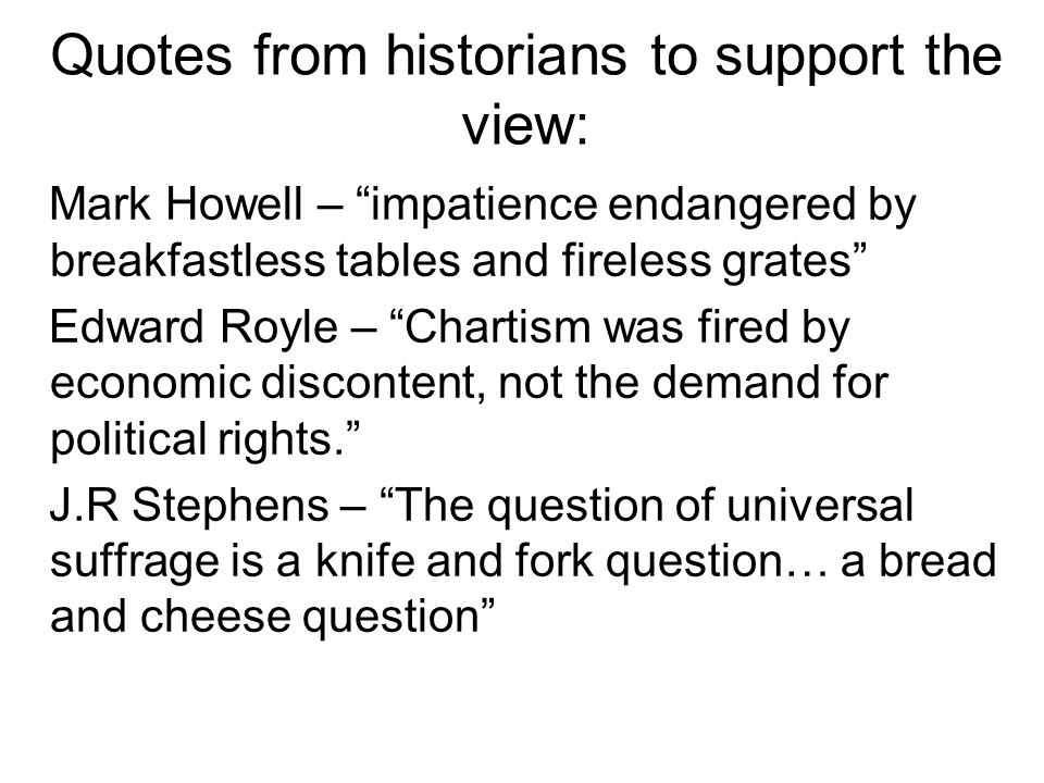 Quotes from historians to support the view: Mark Howell – impatience endangered by breakfastless tables and fireless grates Edward Royle – Chartism wa