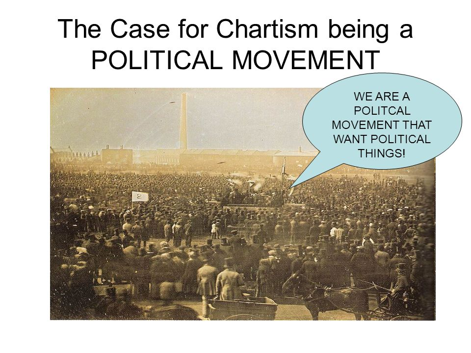 Chartism is political because… It is based around the six points of the Charter and organised its ideas on political grievance – they are denied the vote among other things, making them a political movement.