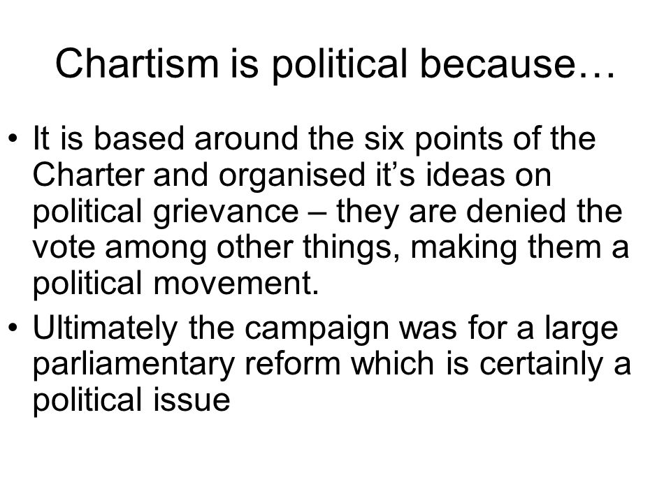 Chartism is political because… It is based around the six points of the Charter and organised its ideas on political grievance – they are denied the v